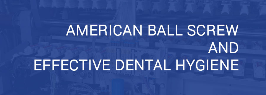 ballscrew, ball screw, ball screw repair, repair ball screw, title blog for american ball screw and effective dental hygiene
